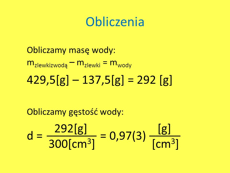 Obliczenia 429,5[g] – 137,5[g] = 292 [g] 292[g] 300[cm3] [g] [cm3]